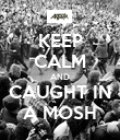KEEP CALM AND CAUGHT IN A MOSH - Personalised Poster large