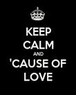 KEEP CALM AND 'CAUSE OF LOVE - Personalised Poster small