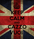 KEEP CALM AND CAZZO VUOI  - Personalised Poster large