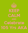 KEEP CALM AND Celebrate 105 Yrs AKA - Personalised Poster large