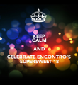 KEEP  CALM AND CELEBRATE ENCONTRO'S SUPERSWEET 18 - Personalised Poster large