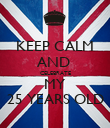 KEEP CALM AND  CELEBRATE MY 25 YEARS OLD - Personalised Poster large