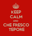 KEEP CALM AND  CHE FRESCO  TEPORE - Personalised Poster large