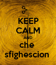 KEEP CALM AND che  sfighescion  - Personalised Poster large