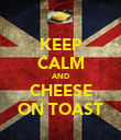 KEEP CALM AND CHEESE ON TOAST - Personalised Poster large