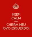 KEEP CALM AND CHEIRA MEU OVO ESQUERDO! - Personalised Poster large