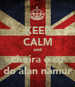 KEEP CALM and cheira o cu do alan namur - Personalised Poster large