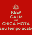"KEEP CALM AND CHICA MOTA ""O seu tempo acabou!"" - Personalised Poster large"