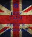 KEEP CALM AND CHICO IS HANDSOME - Personalised Poster large