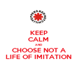 KEEP CALM AND CHOOSE NOT A LIFE OF IMITATION - Personalised Poster large