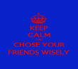 KEEP CALM AND CHOSE YOUR FRIENDS WISELY - Personalised Poster large
