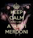 KEEP CALM AND CIAO A TUTTI MERDONI - Personalised Poster small