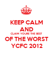 KEEP CALM AND CLAIM YOURE THE BEST OF THE WORST YCFC 2012 - Personalised Poster large