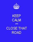 KEEP CALM and CLOSE THAT ROAD - Personalised Poster large