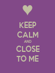 KEEP CALM AND CLOSE TO ME - Personalised Poster large