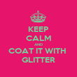 KEEP CALM AND COAT IT WITH  GLITTER - Personalised Poster large