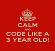 KEEP CALM AND CODE LIKE A 3 YEAR OLD! - Personalised Poster large