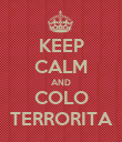 KEEP CALM AND COLO TERRORITA - Personalised Poster small