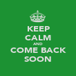 KEEP CALM AND COME BACK SOON - Personalised Poster large