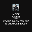 KEEP CALM AND COME BACK TO ME IS ALMOST EASY - Personalised Poster large
