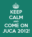 KEEP CALM AND COME ON JUCA 2012! - Personalised Poster large