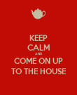 KEEP CALM AND COME ON UP TO THE HOUSE - Personalised Poster large