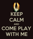 KEEP CALM AND COME PLAY WITH ME - Personalised Poster small