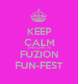 KEEP CALM AND COME TO FUZION FUN-FEST - Personalised Poster large