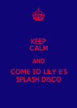 KEEP CALM AND COME TO LILY E'S SPLASH DISCO - Personalised Poster large