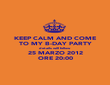 KEEP CALM AND COME TO MY B-DAY PARTY details will follow 25 MARZO 2012 ORE 20:00 - Personalised Poster large