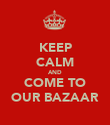 KEEP CALM AND COME TO OUR BAZAAR - Personalised Poster large