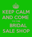 KEEP CALM AND COME  TO THE    BRIDAL SALE SHOP - Personalised Poster large