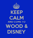 KEEP CALM AND COME TO WOOD & DISNEY - Personalised Poster large