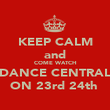 KEEP CALM and COME WATCH DANCE CENTRAL ON 23rd 24th  - Personalised Poster large