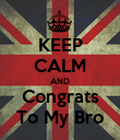 KEEP CALM AND Congrats To My Bro - Personalised Poster large