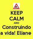 KEEP CALM AND Construindo a vida! Eliane  - Personalised Poster large