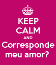 KEEP CALM AND Corresponde meu amor?  - Personalised Poster large