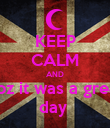 KEEP CALM AND coz it was a great day  - Personalised Poster large