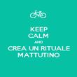 KEEP CALM AND CREA UN RITUALE MATTUTINO - Personalised Poster large