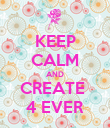 KEEP CALM AND CREATE  4 EVER - Personalised Poster large