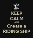 KEEP CALM AND Create a RIDING SHIP - Personalised Poster large
