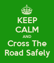 KEEP CALM AND Cross The Road Safely - Personalised Poster large