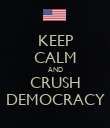 KEEP CALM AND CRUSH DEMOCRACY - Personalised Poster large