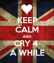 KEEP CALM AND CRY 4  A WHILE - Personalised Poster large