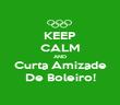 KEEP CALM AND Curta Amizade De Boleiro! - Personalised Poster large