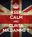 KEEP CALM AND CURTA MADAMME T - Personalised Poster large