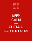 KEEP CALM AND CURTA O PROJETO GURI - Personalised Poster large