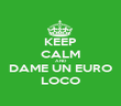 KEEP CALM AND DAME UN EURO LOCO - Personalised Poster large