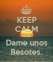 KEEP CALM AND Dame unos Besotes. - Personalised Poster large