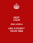 KEEP CALM AND DANCE LIKE A ROBOT FROM 1984 - Personalised Poster large